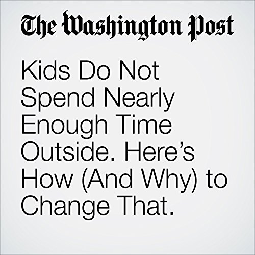Kids Do Not Spend Nearly Enough Time Outside. Here's How (And Why) to Change That. copertina