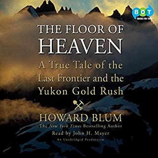 The Floor of Heaven     A True Tale of the Last Frontier and the Yukon Gold Rush              Written by:                                                                                                                                 Howard Blum                               Narrated by:                                                                                                                                 John H. Mayer                      Length: 16 hrs and 3 mins     1 rating     Overall 5.0