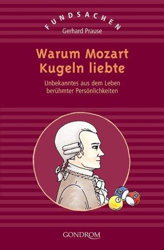 Warum Mozart Kugeln liebte: Unbekanntes aus dem Leben berühmter Persönlichkeiten