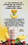 LA GUÍA COMPLETA DE EXTRACTOS DE FRUTAS Y VEGETALES PARA PRINCIPIANTES 2021/22: El recetario definitivo en extractos de frutas y verduras, muchas ... te darán una sensación inmediata de saciedad