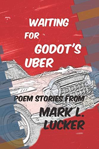 Waiting for Godot's Uber: Poem Stories by Mark L. Lucker
