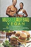 Muskelaufbau Vegan: Das Fitnesskochbuch mit 125 veganen Rezepten für den Muskelaufbau inklusive...