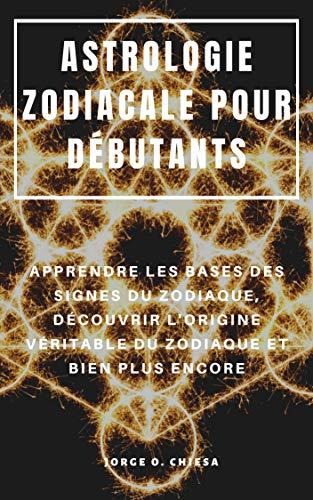 ASTROLOGIE ZODIACALE POUR DÉBUTANTS : APPRENDRE LES BASES DES SIGNES DU ZODIAQUE, DÉCOUVRIR L'ORIGINE VÉRITABLE DU ZODIAQUE ET BIEN PLUS ENCORE (French Edition)