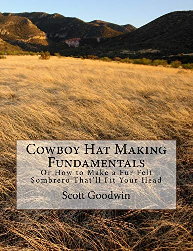 Cowboy Hat Making Fundamentals: Or How to Make a Fur Felt Sombrero That'll Fit Your Head