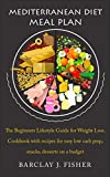 MEDITERRANEAN DIET MEAL PLAN: The Beginners Lifestyle Guide for Weight Loss. Cookbook with recipes for easy low carb prep, snacks, desserts on a budget.