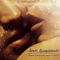 Amor Apasionado - Musica Erotica para Hacer el Amor & Canciones Lounge Relajantes Romanticas y Sensuales