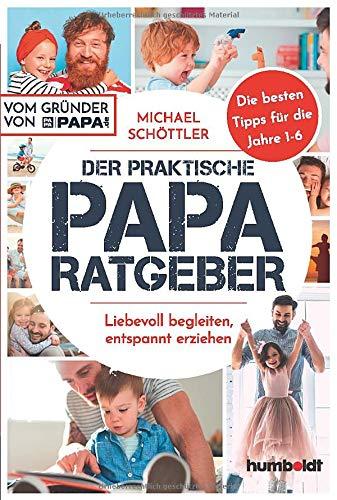 Der praktische Papa-Ratgeber: Liebevoll begleiten, entspannt erziehen. Die besten Tipps für die Jahre 1-6. Vom Gründer von papa.de
