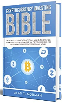 Cryptocurrency Investing Bible  The Ultimate Guide About Blockchain Mining Trading ICO Ethereum Platform Exchanges Top Cryptocurrencies for Investing and Perfect Strategies to Make Money