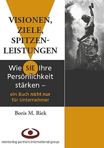 Riek Boris M., Visionen, Ziele, Spitzenleistungen. Wie Sie Ihre Persönlichkeit stärken. Ein Buch nicht nur für Unternehmer.
