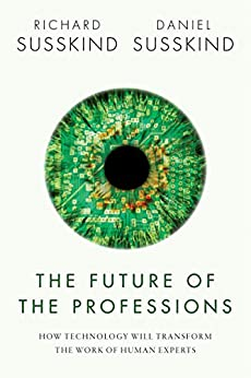 The Future of the Professions: How Technology Will Transform the Work of Human Experts by [Richard Susskind, Daniel Susskind]