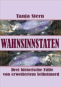 Wahnsinnstaten: Drei historische Fälle von erweitertem Selbstmord (German Edition) by [Tanja Stern]