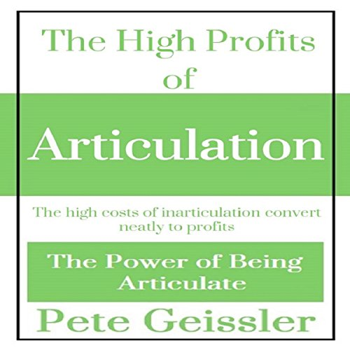 The High Profits of Articulation: The High Costs of Inarticulation Convert Neatly to Profits audiobook cover art