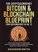 The Cryptocurrency, Bitcoin & Blockchain Blueprint For Beginners (4 in 1): Everything You Need To Understand Crypto& Altcoins, Complete Crypto Investing Guide+ Day Trading Strategies