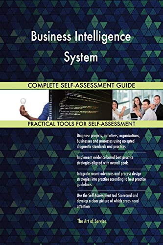 Business Intelligence System All-Inclusive Self-Assessment - More than 700 Success Criteria, Instant Visual Insights, Comprehensive Spreadsheet Dashboard, Auto-Prioritized for Quick Results
