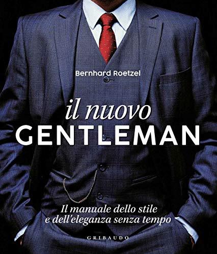 Il nuovo gentleman. Il manuale dello stile e dell'eleganza senza tempo. Ediz. illustrata