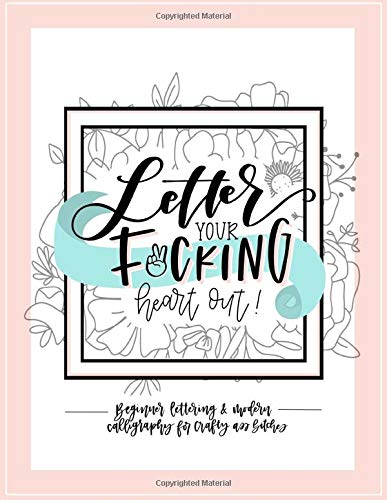 Letter Your Fucking Heart Out: Beginner Lettering & Modern Calligraphy for Crafty Ass Bitches: A Funny Hand Lettering Workbook and Guide