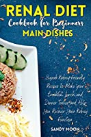 Renal Diet Cookbook for Beginners - Main Dishes: Superb Kidney-Friendly Recipes to Make your Breakfast, Lunch, and Dinner Tastier and Help You Recover Your Kidney Function
