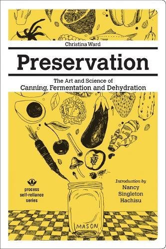Preservation: The Art and Science of Canning, Fermentation and Dehydration (Process Self-reliance Series)