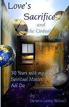 Love's Sacrifice and the Ordeal to Become Human: 30 Years with my Spiritual Master, Adi Da