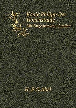 Paperback Konig Philipp der Hohenstaufe Mit Ungedruckten Quellen [German] Book
