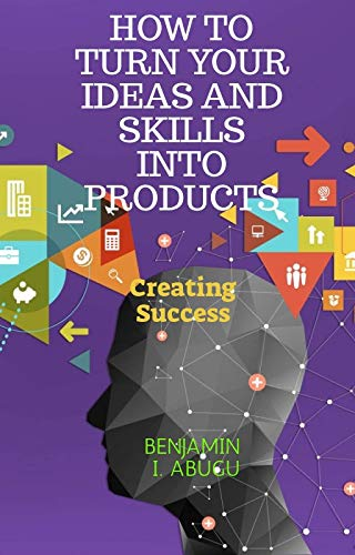 HOW TO TURN YOUR IDEAS AND SKILLS INTO PRODUCTS: Creating Success