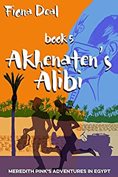 Akhenaten's Alibi - Book 5 of Meredith Pink's Adventures in Egypt: A mystery of modern and ancient Egypt by [Fiona Deal]