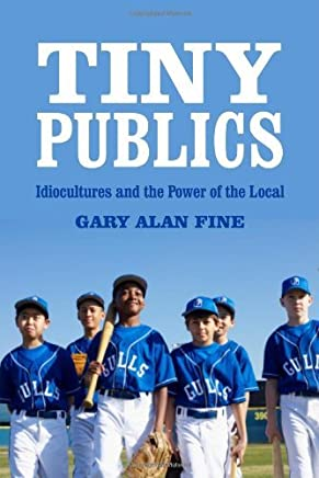 Tiny Publics: A Theory of Group Action and Culture (American Sociological Associations Rose Series in Sociology) by Gary Alan Fine (2012-03-01)