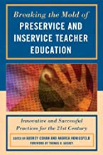 Breaking the Mold of Preservice and Inservice Teacher Education: Innovative and Successful Practices for the Twenty-first ...