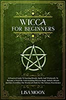 Wicca for Absolute Beginners: A Practical Guide To Starting Rituals, Spells And Witchcraft, To Become A Witch By Understanding Wiccan Magic, Beliefs, Rituals And How To Follow The Witchcraft Path For The Solitary Practitioner