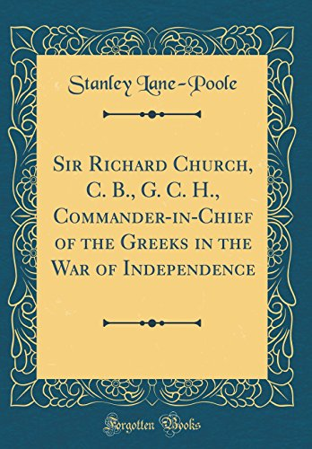 Sir Richard Church, C. B., G. C. H., Commander-in-Chief of the Greeks in the War of Independence (Classic Reprint)