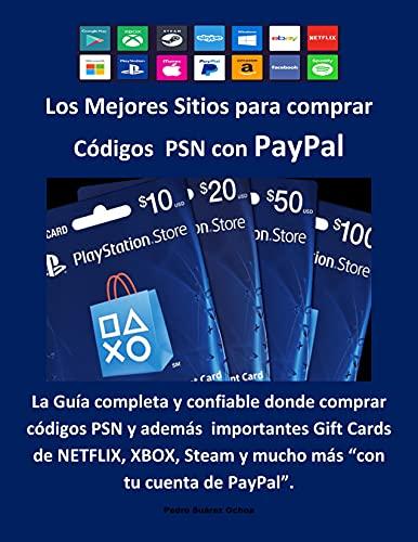 Los Mejores Sitios para comprar Códigos PSN con PayPal: La Guía completa y confiable donde comprar códigos PSN, Gift Cards de NETFLIX, XBOX, Nintendo, ... con tu cuenta de PayPal (Spanish Edition)