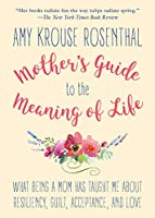 Mother's Guide to the Meaning of Life: What Being a Mom Has Taught Me About Resiliency, Guilt, Acceptance, and Love
