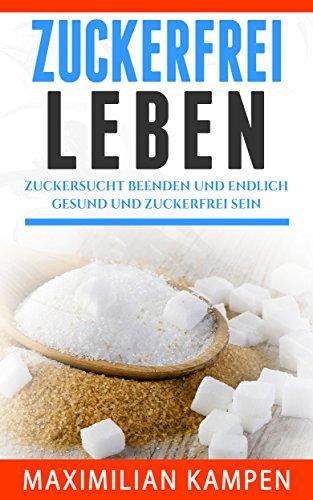 Zuckerfrei leben : Zuckersucht beenden und endlich gesund und zuckerfrei sein