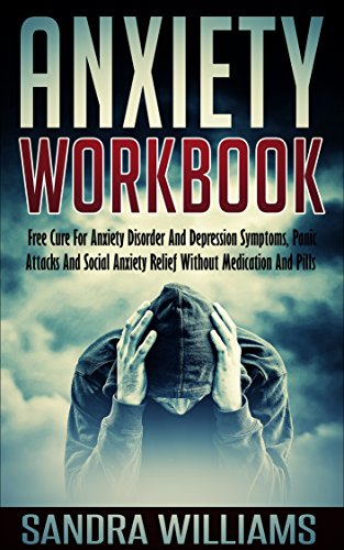 Anxiety Workbook: Free Cure For Anxiety Disorder, Depression Symptoms, Panic Attacks And Social Anxiety Relief Without Medication And Pills (Social Anxiety Relief And Anxiety Management Book 1)