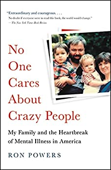 No One Cares About Crazy People: The Chaos and Heartbreak of Mental Health in America by [Ron Powers]