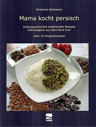 Mama kocht persisch: Außergewöhnliche traditionelle Rezepte überwiegend aus dem Nord-Iran Über 70 Originalrezepte