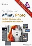 Affinity Photo - Bilder professionell bearbeiten am Mac / das Praxisbuch: Die unabhängige Programm-A...