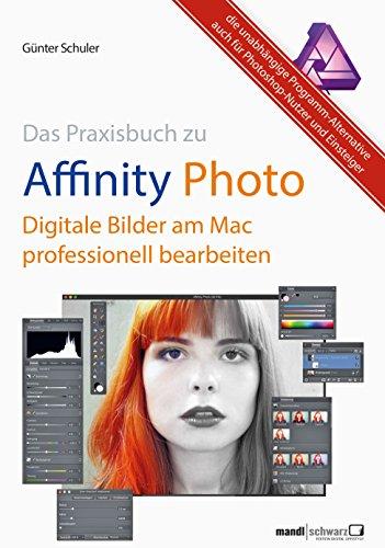 Affinity Photo - Bilder professionell bearbeiten am Mac / das Praxisbuch: Die unabhängige Programm-Alternative auch für Photoshop-Benutzer und Einsteiger