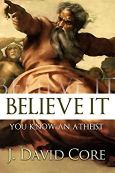 Believe It, You Know an Atheist by [J. David Core]