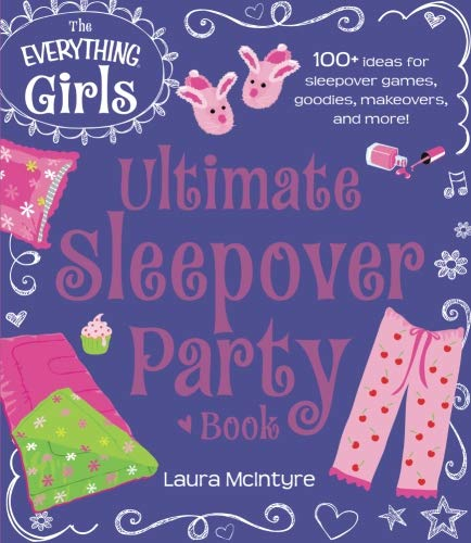 The Everything Girls Ultimate Sleepover Party Book: 100+ Ideas For Sleepover Games, Goodies, Makeovers, And More! (Everything® Kids)