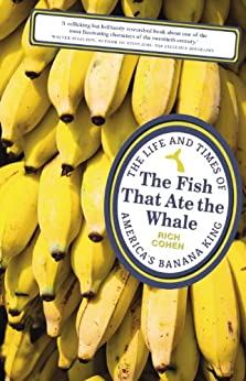 [Rich Cohen]のThe Fish that Ate the Whale: The Life and Times of America's Banana King (English Edition)