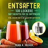 Entsafter: 100 leckere Saft Rezepte für die Saftpresse. Vital, schlank und fit mit Ideen für´s Saftfasten. (Entsafter Rezepte, Band 1)
