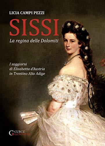 Sissi: la regina delle Dolomiti: I soggiorni di Elisabetta d'Austria in Trentino Alto Adige (Italian Edition)
