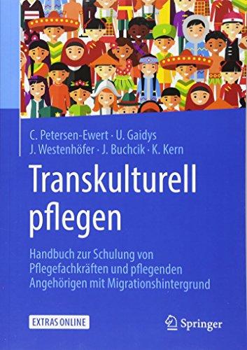 Transkulturell pflegen: Handbuch zur Schulung von Pflegefachkräften und pflegenden Angehörigen mit Migrationshintergrund