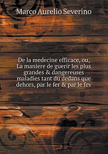 de la Medecine Efficace, Ou, La Maniere de Guerir Les Plus Grandes & Dangereuses Maladies Tant Du Dedans Que Dehors, Par Le Fer & Par Le Fev