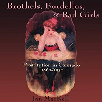 Brothels Bordellos and Bad Girls  Prostitution in Colorado 1860-1930
