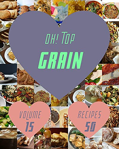 Oh! Top 50 Grain Recipes Volume 15: The Best Grain Cookbook that Delights Your Taste Buds (English Edition)