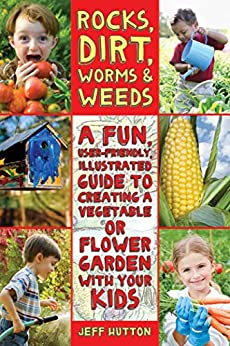Rocks, Dirt, Worms & Weeds: A Fun, User-Friendly, Illustrated Guide to Creating a Vegetable or Flower Garden with Your Kids by [Jeff Hutton]