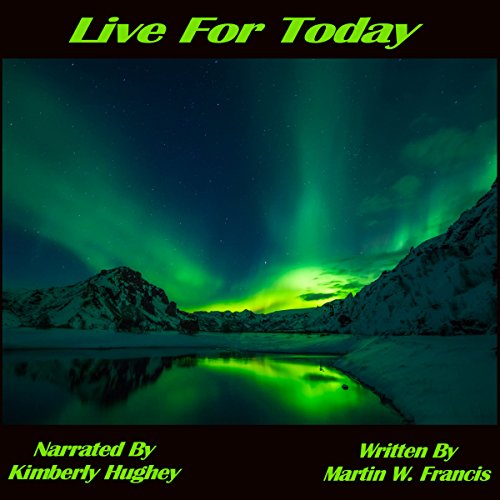 Live for Today                   By:                                                                                                                                 Martin W. Francis                               Narrated by:                                                                                                                                 Kimberly Hughey                      Length: 1 hr and 3 mins     1 rating     Overall 5.0