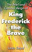 THE BRIEF and GLORIOUS REIGN of KING FREDERICK THE BRAVE